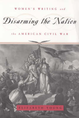 Disarming the Nation: Women's Writing and the American Civil War - Women in Culture and Society Series (Paperback)