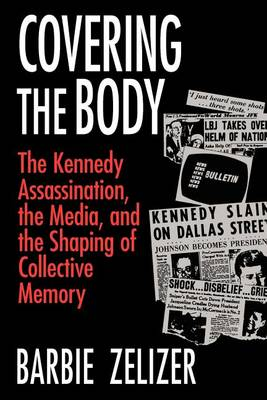 Covering the Body: The Kennedy Assassination, the Media, and the Shaping of Collective Memory (Paperback)