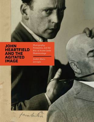 John Heartfield and the Agitated Image: Photography, Persuasion, and the Rise of Avant-garde Photomontage (Hardback)