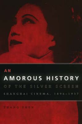 An Amorous History of the Silver Screen: Shanghai Cinema, 1896-1937 - Cinema and Modernity (Paperback)