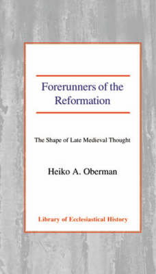 Forerunners of the Reformation: The Shape of Late Medieval Thought (Hardback)