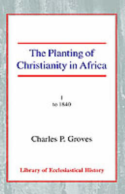 The Planting of Christianity in Africa: Volume I - to 1840 (Paperback)