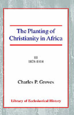 The Planting of Christianity in Africa: Volume III - 1878-1914 (Paperback)
