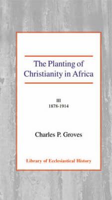 The Planting of Christianity in Africa: Volume III - 1878-1914 (Hardback)