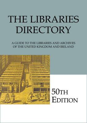 The Libraries Directory, 50th Edition: A Guide to the Libraries and Archives of the United Kingdom and Ireland (Reference / Network)