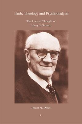 Faith, Theology and Psychoanalysis: The Life and Thought of Harry S. Guntrip (Paperback)