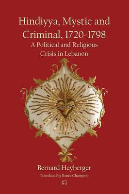 Hindiyya, Mystic and Criminal, 1720-1798: A Political and Religious Crisis in Lebanon (Paperback)