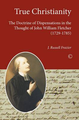 True Christianity: The Doctrine of Dispensations in the Thought of John William Fletcher (1729-1785) (Paperback)