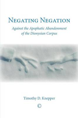 Negating Negation: Against the Apophatic Abandonment of the Dionysian Corpus (Paperback)