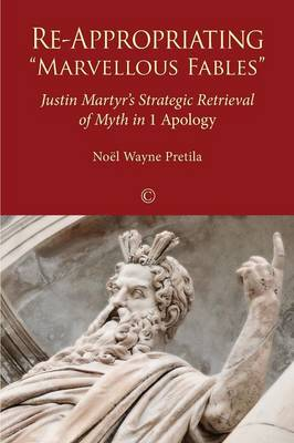 Re-Appropriating 'Marvellous Fables': Justin Martyr's Strategic Retrieval of Myth in '1 Apology' (Paperback)