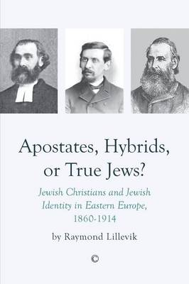 Apostates, Hybrids, or True Jews: Jewish Christians and Jewish Identity in Eastern Europe, 1860-1914 (Paperback)