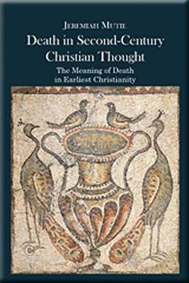 Death in Second-Century Christian Thought: The Meaning of Death in Earliest Christianity (Paperback)