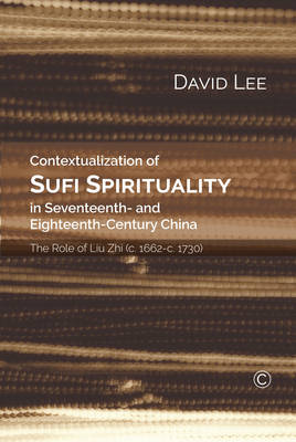 Contextualization of Sufi Spirituality in Seventeenth- and Eighteenth- Century China: The Role of Liu Zhi (c. 1662-c. 1730) (Paperback)