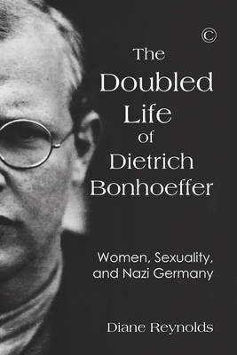 Doubled Life of Dietrich Bonhoeffer, The PB: Women, Sexuality, and Nazi Germany (Paperback)