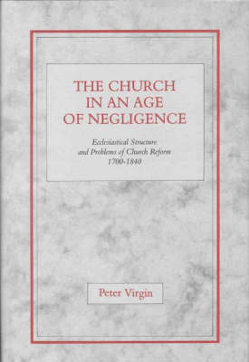 The Church in an Age of Negligence: Ecclesiastical Structure and Problems of Church Reform 1700-1840 (Hardback)