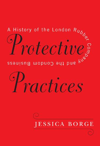 Protective Practices: A History of the London Rubber Company and the Condom Business (Hardback)