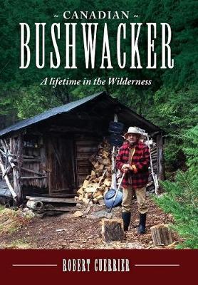 Canadian Bushwacker: A Lifetime in the Wilderness (Hardback)