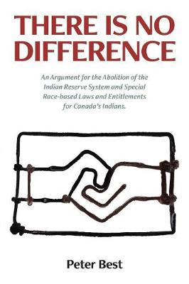 There Is No Difference: An Argument for the Abolition of the Indian Reserve System and Special Race-Based Laws and Entitlements for Canada's Indians. (Paperback)