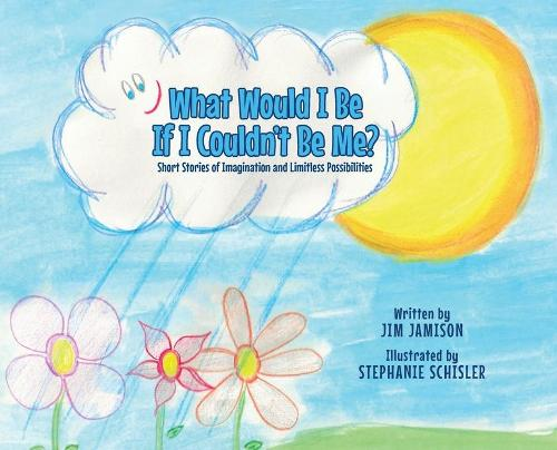 What Would I Be If I Couldn't Be Me?: Short Stories of Imagination and Limitless Possibilities (Hardback)