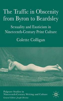 The Traffic in Obscenity From Byron to Beardsley: Sexuality and Exoticism in Nineteenth-Century Print Culture - Palgrave Studies in Nineteenth-Century Writing and Culture (Hardback)