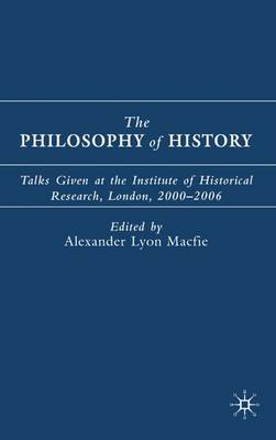 The Philosophy of History: Talks Given at the Institute of Historical Research, London, 2000-2006 (Hardback)