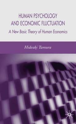 Human Psychology and Economic Fluctuation: A New Basic Theory of Human Economics (Hardback)