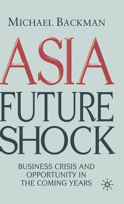 Asia Future Shock: Business Crisis and Opportunity in the Coming Years (Hardback)