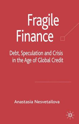 Fragile Finance: Debt, Speculation and Crisis in the Age of Global Credit - Palgrave Macmillan Studies in Banking and Financial Institutions (Hardback)