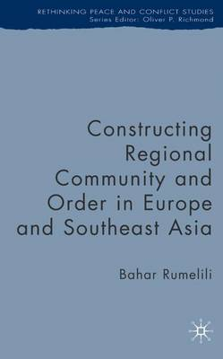 Constructing Regional Community and Order in Europe and Southeast Asia - Rethinking Peace and Conflict Studies (Hardback)