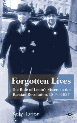 Forgotten Lives: The Role of Lenin's Sisters in the Russian Revolution, 1864-1937 (Hardback)