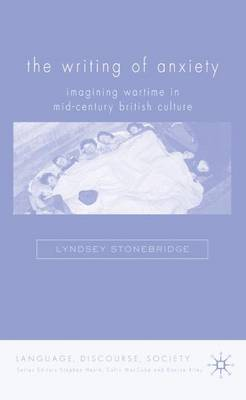 The Writing of Anxiety: Imagining Wartime in Mid-Century British Culture - Language, Discourse, Society (Hardback)