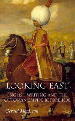 Looking East: English Writing and the Ottoman Empire Before 1800 (Hardback)