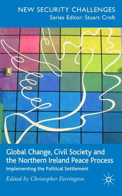 Global Change, Civil Society and the Northern Ireland Peace Process: Implementing the Political Settlement - New Security Challenges (Hardback)