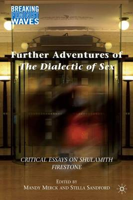 Further Adventures of The Dialectic of Sex: Critical Essays on Shulamith Firestone - Breaking Feminist Waves (Hardback)