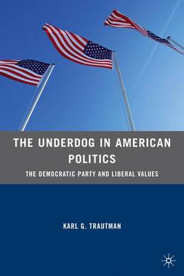 The Underdog in American Politics: The Democratic Party and Liberal Values (Hardback)