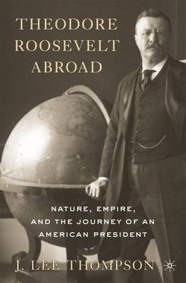 Theodore Roosevelt Abroad: Nature, Empire, and the Journey of an American President (Hardback)