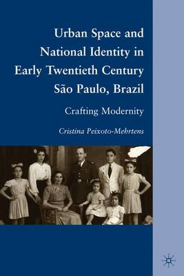 Urban Space and National Identity in Early Twentieth Century Sao Paulo, Brazil: Crafting Modernity (Hardback)