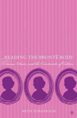 Reading the Bronte Body: Disease, Desire and the Constraints of Culture (Paperback)