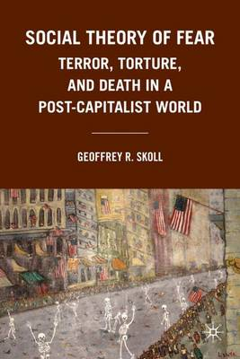 Social Theory of Fear: Terror, Torture, and Death in a Post-Capitalist World (Hardback)