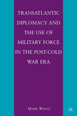 Transatlantic Diplomacy and the Use of Military Force in the Post-Cold War Era (Hardback)