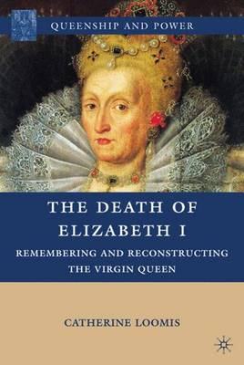 The Death of Elizabeth I: Remembering and Reconstructing the Virgin Queen - Queenship and Power (Hardback)