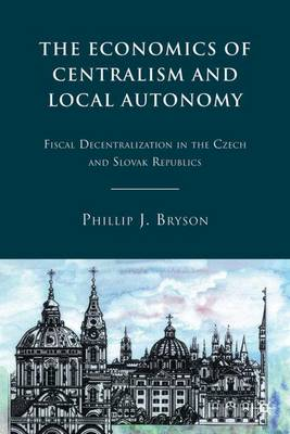 The Economics of Centralism and Local Autonomy: Fiscal Decentralization in the Czech and Slovak Republics (Hardback)