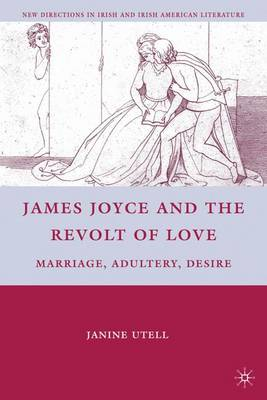 James Joyce and the Revolt of Love: Marriage, Adultery, Desire - New Directions in Irish and Irish American Literature (Hardback)