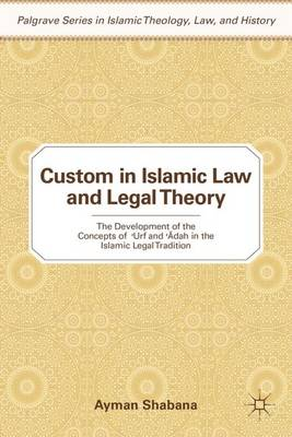 Custom in Islamic Law and Legal Theory: The Development of the Concepts of ?Urf and ??dah in the Islamic Legal Tradition - Palgrave Series in Islamic Theology, Law, and History (Hardback)