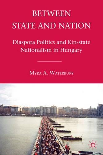 Between State and Nation: Diaspora Politics and Kin-state Nationalism in Hungary (Hardback)