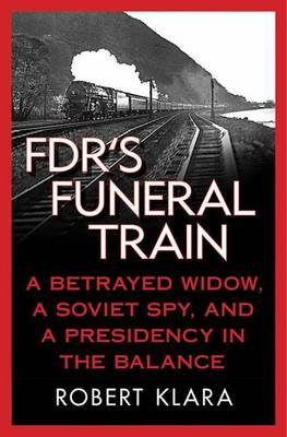 FDR's Funeral Train: A Betrayed Widow, a Soviet Spy, and a Presidency in the Balance (Paperback)