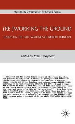 (Re:)Working the Ground: Essays on the Late Writings of Robert Duncan - Modern and Contemporary Poetry and Poetics (Hardback)