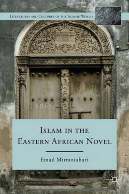 Islam in the Eastern African Novel - Literatures and Cultures of the Islamic World (Hardback)