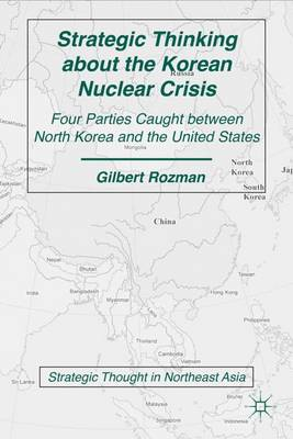 Strategic Thinking about the Korean Nuclear Crisis: Four Parties Caught between North Korea and the United States - Strategic Thought in Northeast Asia (Paperback)