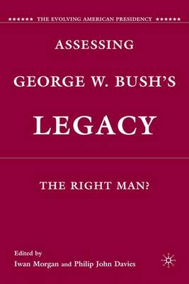 Assessing George W. Bush's Legacy: The Right Man? - The Evolving American Presidency (Hardback)